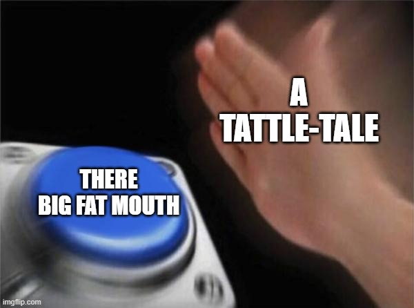 Blank Nut Button Meme |  A TATTLE-TALE; THERE BIG FAT MOUTH | image tagged in memes,blank nut button | made w/ Imgflip meme maker