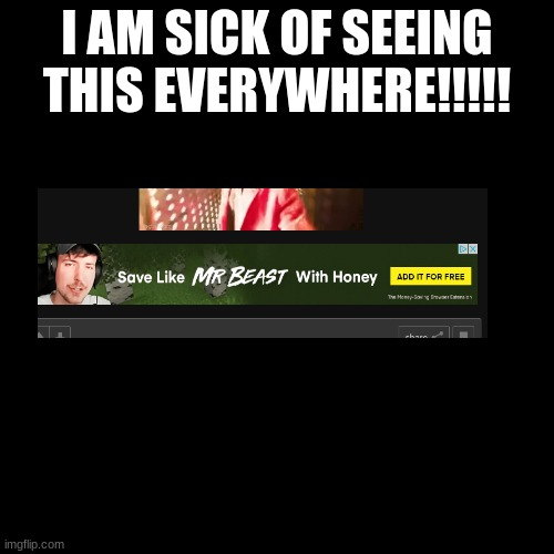 Sick of seeing THIS! |  I AM SICK OF SEEING THIS EVERYWHERE!!!!! | image tagged in mr beast | made w/ Imgflip meme maker