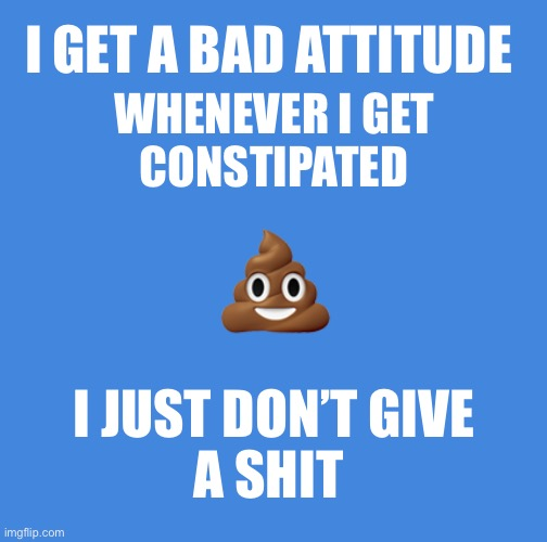 Constipation is making me wait... |  I GET A BAD ATTITUDE; WHENEVER I GET  CONSTIPATED; 💩; I JUST DON'T GIVE A SHIT | image tagged in blank blue,constipation | made w/ Imgflip meme maker