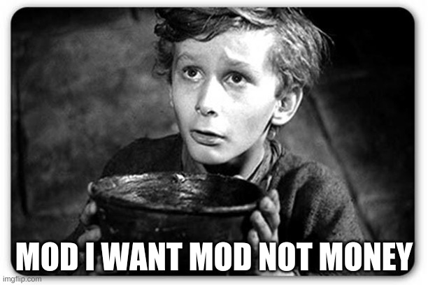 Beggar |  MOD I WANT MOD NOT MONEY | image tagged in beggar | made w/ Imgflip meme maker