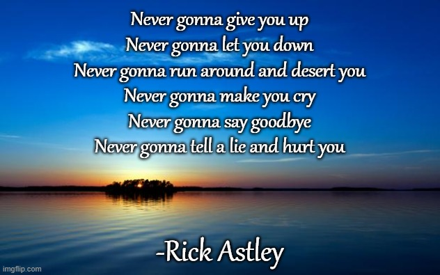 Get RICKROLLED!!! |  Never gonna give you up Never gonna let you down Never gonna run around and desert you Never gonna make you cry Never gonna say goodbye Never gonna tell a lie and hurt you; -Rick Astley | image tagged in inspirational quote,rick rolled,memes | made w/ Imgflip meme maker