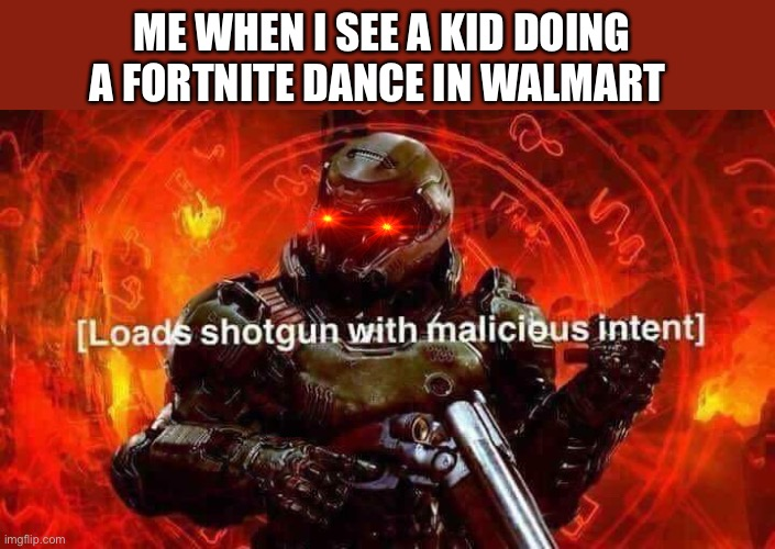 Loads shotgun with malicious intent |  ME WHEN I SEE A KID DOING A FORTNITE DANCE IN WALMART | image tagged in loads shotgun with malicious intent | made w/ Imgflip meme maker