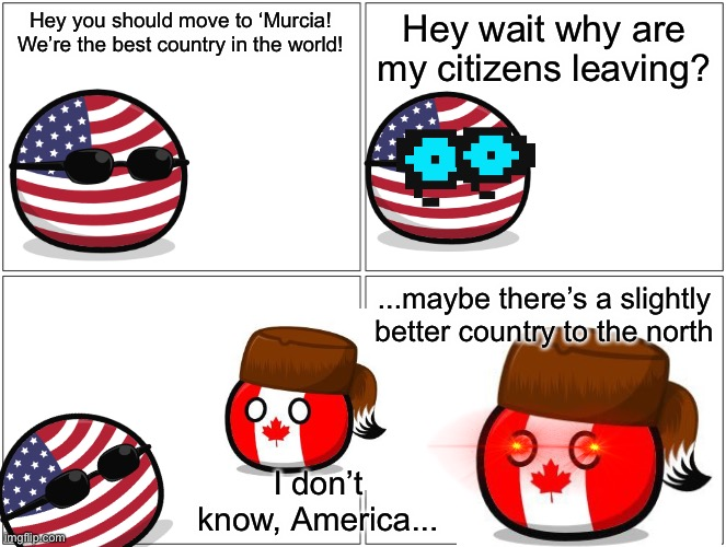 Blank Comic Panel 2x2 |  Hey you should move to 'Murcia! We're the best country in the world! Hey wait why are my citizens leaving? ...maybe there's a slightly better country to the north; I don't know, America... | image tagged in memes,blank comic panel 2x2 | made w/ Imgflip meme maker