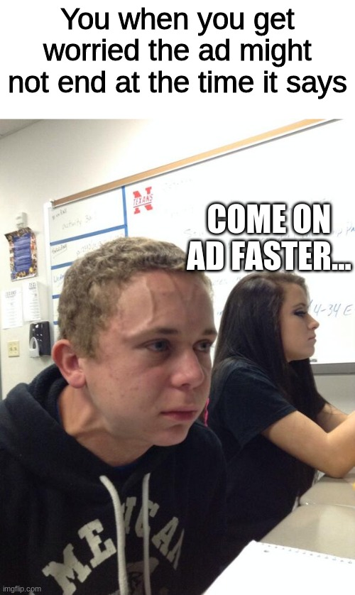 This didn't end up how I wanted it to be smh |  You when you get worried the ad might not end at the time it says; COME ON AD FASTER... | image tagged in hold fart,ads | made w/ Imgflip meme maker
