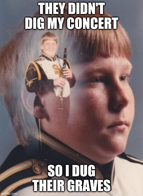 PTSD Clarinet Boy |  THEY DIDN'T DIG MY CONCERT; SO I DUG THEIR GRAVES | image tagged in memes,ptsd clarinet boy | made w/ Imgflip meme maker