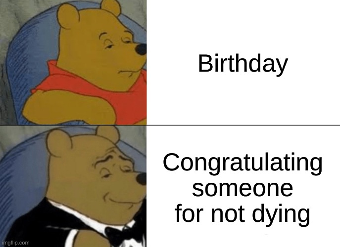 Tuxedo Winnie The Pooh Meme |  Birthday; Congratulating someone for not dying | image tagged in memes,tuxedo winnie the pooh | made w/ Imgflip meme maker