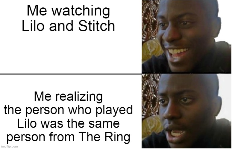 Oh God |  Me watching Lilo and Stitch; Me realizing the person who played Lilo was the same person from The Ring | image tagged in disappointed black guy,wut,lilo and stitch,the ring,memes | made w/ Imgflip meme maker