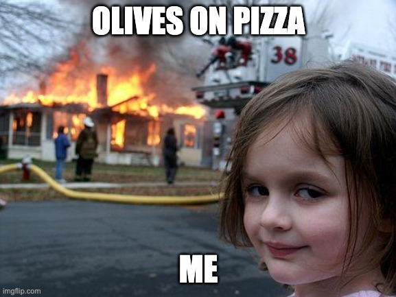 Disaster Girl Meme |  OLIVES ON PIZZA; ME | image tagged in memes,disaster girl | made w/ Imgflip meme maker