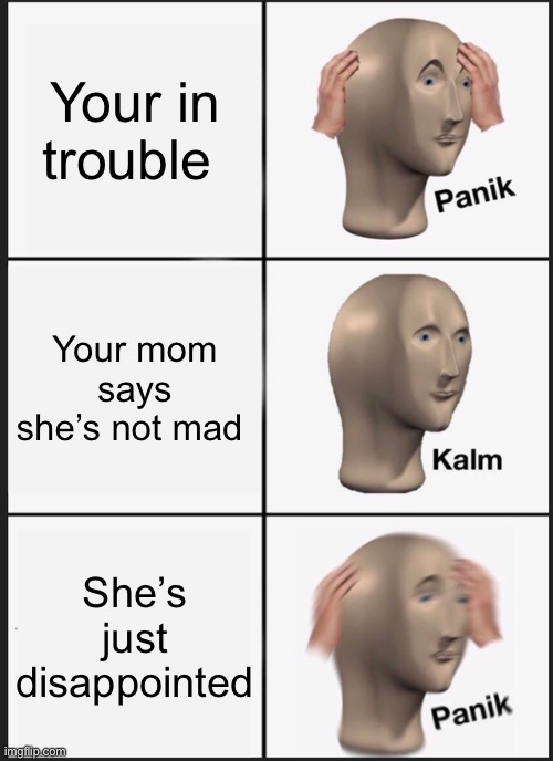 Panik Kalm Panik |  Your in trouble; Your mom says she's not mad; She's just disappointed | image tagged in memes,panik kalm panik | made w/ Imgflip meme maker