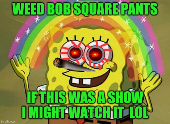 if sponge bob did to much weed |  WEED BOB SQUARE PANTS; IF THIS WAS A SHOW I MIGHT WATCH IT  LOL | image tagged in memes,imagination spongebob | made w/ Imgflip meme maker