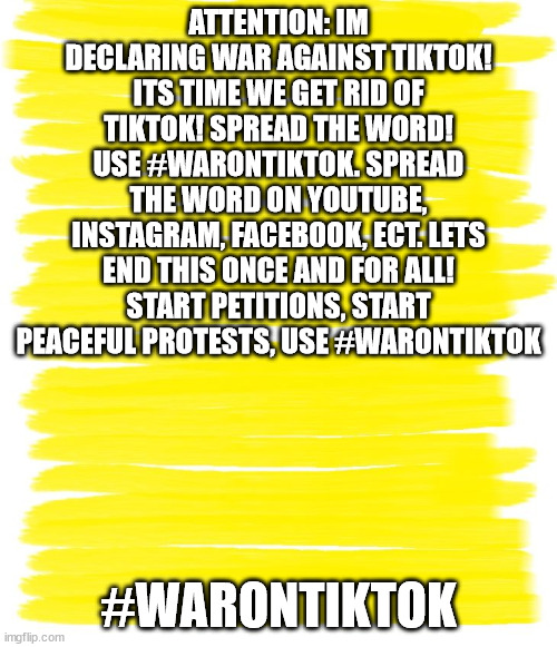 WAR ON TIKTOK |  ATTENTION: IM DECLARING WAR AGAINST TIKTOK! ITS TIME WE GET RID OF TIKTOK! SPREAD THE WORD! USE #WARONTIKTOK. SPREAD THE WORD ON YOUTUBE, INSTAGRAM, FACEBOOK, ECT. LETS END THIS ONCE AND FOR ALL! START PETITIONS, START PEACEFUL PROTESTS, USE #WARONTIKTOK; #WARONTIKTOK | image tagged in attention yellow background | made w/ Imgflip meme maker