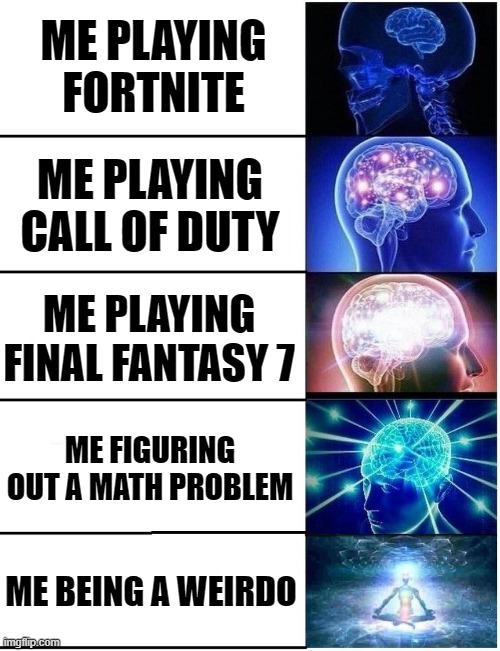 Expanding Brain 5 Panel |  ME PLAYING FORTNITE; ME PLAYING CALL OF DUTY; ME PLAYING FINAL FANTASY 7; ME FIGURING OUT A MATH PROBLEM; ME BEING A WEIRDO | image tagged in expanding brain 5 panel | made w/ Imgflip meme maker