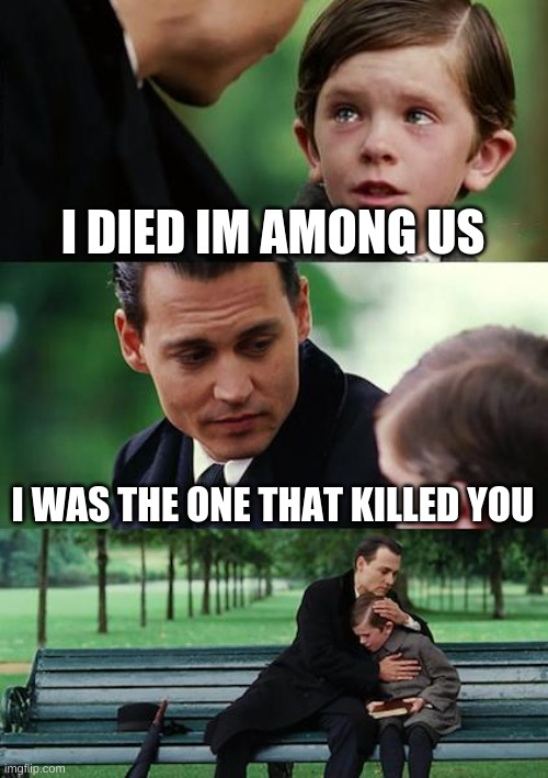 Finding Neverland Meme |  I DIED IM AMONG US; I WAS THE ONE THAT KILLED YOU | image tagged in memes,finding neverland | made w/ Imgflip meme maker