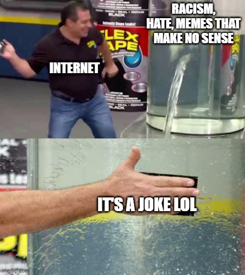 It's OK if it's a joke |  RACISM, HATE, MEMES THAT MAKE NO SENSE; INTERNET; IT'S A JOKE LOL | image tagged in flex tape,racism,internet,memes,hate | made w/ Imgflip meme maker