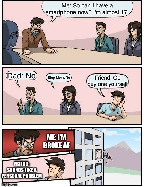 ._. |  Me: So can I have a smartphone now? I'm almost 17. Dad: No; Step-Mom: No; Friend: Go buy one yourself; ME: I'M BROKE AF; FRIEND: SOUNDS LIKE A PERSONAL PROBLEM | image tagged in memes,boardroom meeting suggestion | made w/ Imgflip meme maker