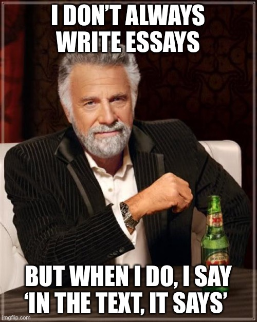 I don't always write essays |  I DON'T ALWAYS WRITE ESSAYS; BUT WHEN I DO, I SAY 'IN THE TEXT, IT SAYS' | image tagged in memes,the most interesting man in the world,i dont always | made w/ Imgflip meme maker