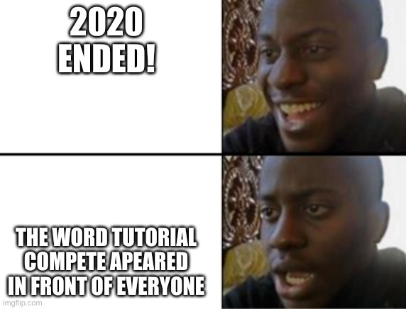ahhhhhhhh |  2020 ENDED! THE WORD TUTORIAL COMPETE APEARED IN FRONT OF EVERYONE | image tagged in oh yeah oh no | made w/ Imgflip meme maker