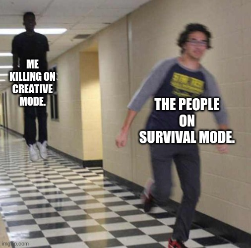 floating boy chasing running boy |  ME KILLING ON CREATIVE MODE. THE PEOPLE ON SURVIVAL MODE. | image tagged in floating boy chasing running boy | made w/ Imgflip meme maker