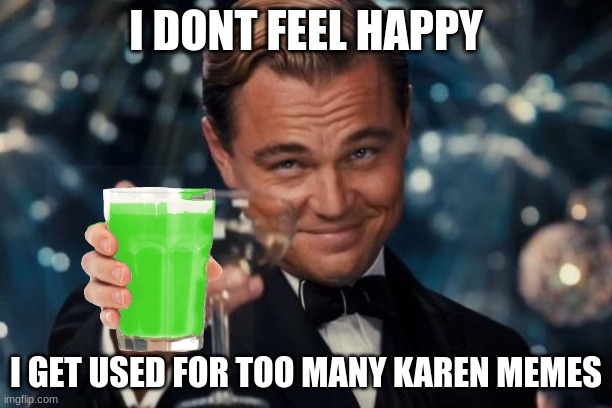 drink this instead |  I DONT FEEL HAPPY; I GET USED FOR TOO MANY KAREN MEMES | image tagged in memes,leonardo dicaprio cheers | made w/ Imgflip meme maker