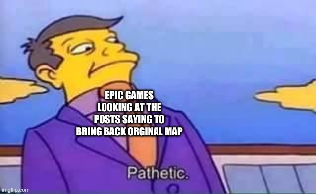 skinner pathetic | EPIC GAMES LOOKING AT THE POSTS SAYING TO BRING BACK ORGINAL MAP | image tagged in skinner pathetic | made w/ Imgflip meme maker