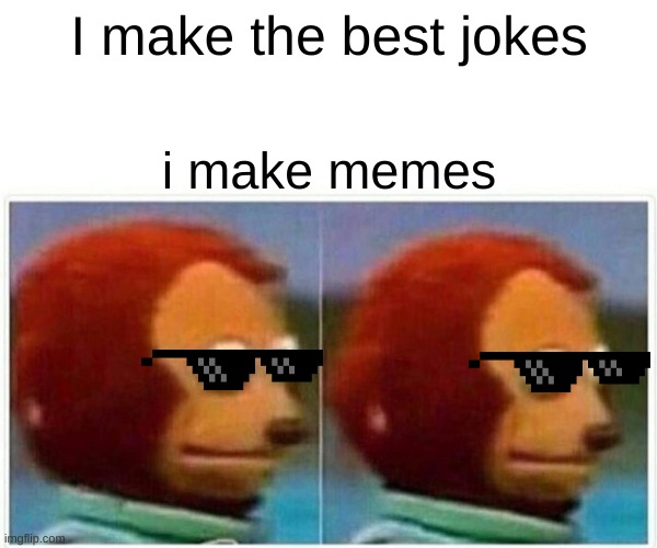 dont we all |  I make the best jokes; i make memes | image tagged in memes,monkey puppet | made w/ Imgflip meme maker