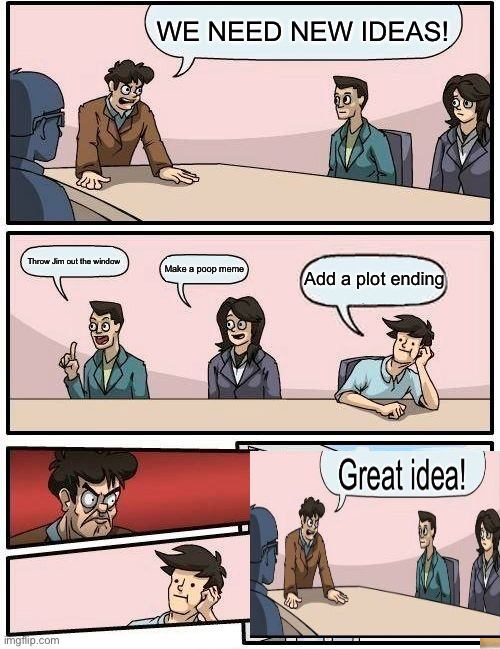 Boardroom Meeting Suggestion Meme |  WE NEED NEW IDEAS! Throw Jim out the window; Add a plot ending; Make a poop meme | image tagged in memes,boardroom meeting suggestion | made w/ Imgflip meme maker