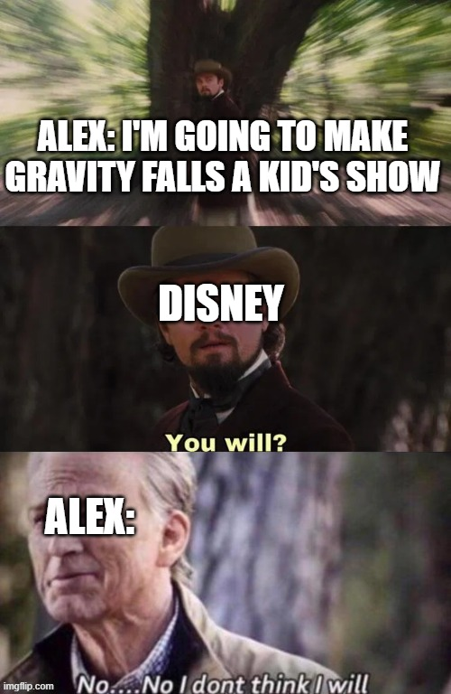 Just another goofy episode filled with funny jokes for kids! |  ALEX: I'M GOING TO MAKE GRAVITY FALLS A KID'S SHOW; DISNEY; ALEX: | image tagged in you will no no i don't think i will,gravity falls | made w/ Imgflip meme maker