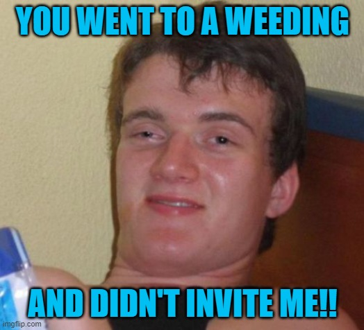 10 Guy Meme | YOU WENT TO A WEEDING AND DIDN'T INVITE ME!! | image tagged in memes,10 guy | made w/ Imgflip meme maker