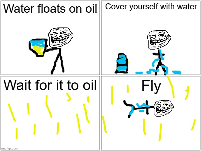 Totally true and actually works |  Water floats on oil; Cover yourself with water; Wait for it to oil; Fly | image tagged in memes,blank comic panel 2x2,not related to any other meme | made w/ Imgflip meme maker