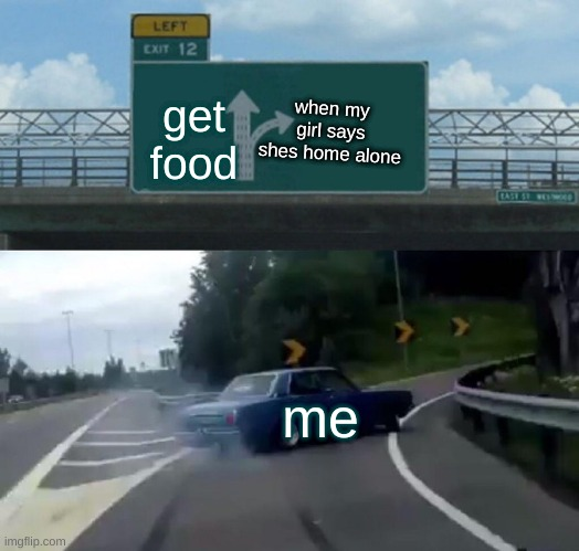 car go 0101001010101010 |  get food; when my girl says shes home alone; me | image tagged in memes,left exit 12 off ramp | made w/ Imgflip meme maker