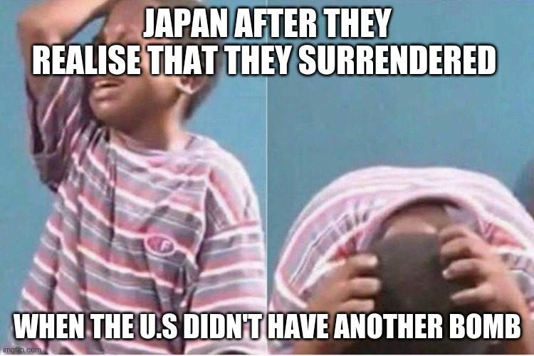 OOF |  JAPAN AFTER THEY REALISE THAT THEY SURRENDERED; WHEN THE U.S DIDN'T HAVE ANOTHER BOMB | image tagged in crying kid | made w/ Imgflip meme maker