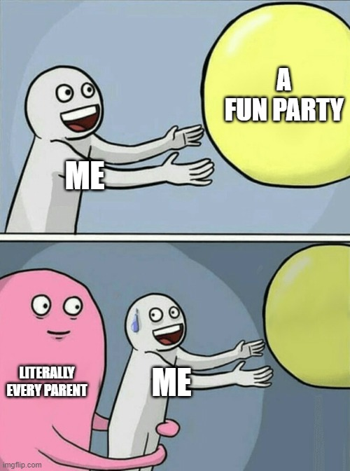 Running Away Balloon Meme |  A FUN PARTY; ME; LITERALLY EVERY PARENT; ME | image tagged in memes,running away balloon | made w/ Imgflip meme maker