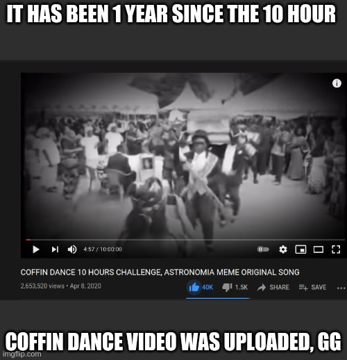 gg guys |  IT HAS BEEN 1 YEAR SINCE THE 10 HOUR; COFFIN DANCE VIDEO WAS UPLOADED, GG | image tagged in coffin dance,funny | made w/ Imgflip meme maker