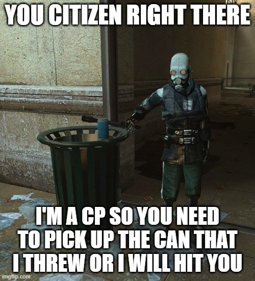 YOU CITIZEN RIGHT THERE; I'M A CP SO YOU NEED TO PICK UP THE CAN THAT I THREW OR I WILL HIT YOU | image tagged in half life 2 pick up that can | made w/ Imgflip meme maker