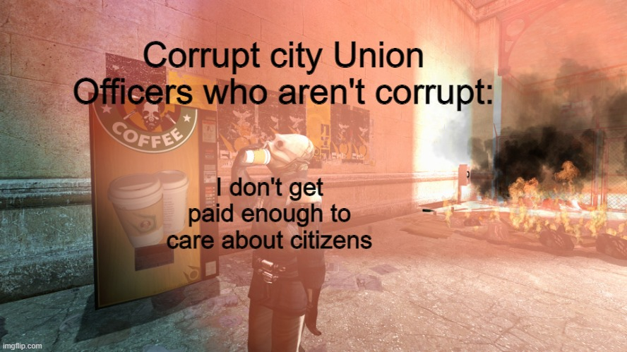 Metro cop not giving a shit |  Corrupt city Union Officers who aren't corrupt:; I don't get paid enough to care about citizens | image tagged in metro cop not giving a shit | made w/ Imgflip meme maker