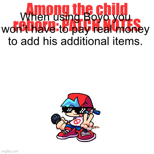 NEW PATCH NOTES (for those new it's not a real game, it's just fun for me) |  Among the child reborn: PATCH NOTES; When using Boyo you won't have to pay real money to add his additional items. | image tagged in memes,blank transparent square | made w/ Imgflip meme maker
