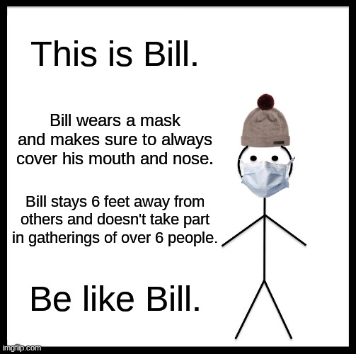 Be Like Bill Meme |  This is Bill. Bill wears a mask and makes sure to always cover his mouth and nose. Bill stays 6 feet away from others and doesn't take part in gatherings of over 6 people. Be like Bill. | image tagged in memes,be like bill | made w/ Imgflip meme maker