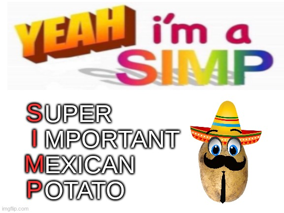Be a simp. |  UPER MPORTANT EXICAN OTATO; S I M P | image tagged in simp,blank white template,memes,funny,fun | made w/ Imgflip meme maker