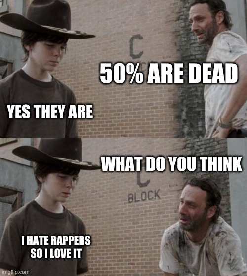 Rick and Carl Meme | 50% ARE DEAD YES THEY ARE WHAT DO YOU THINK I HATE RAPPERS SO I LOVE IT | image tagged in memes,rick and carl | made w/ Imgflip meme maker