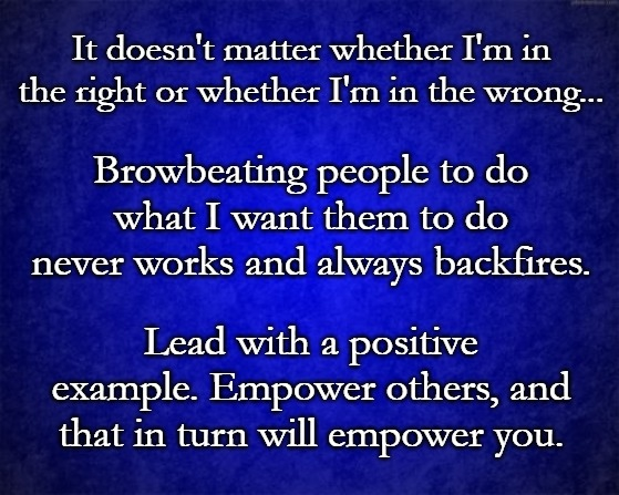 blue background |  It doesn't matter whether I'm in the right or whether I'm in the wrong... Browbeating people to do what I want them to do never works and always backfires. Lead with a positive example. Empower others, and that in turn will empower you. | image tagged in blue background | made w/ Imgflip meme maker