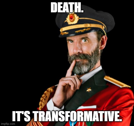 Death is transformative. |  DEATH. IT'S TRANSFORMATIVE. | image tagged in captain obvious | made w/ Imgflip meme maker