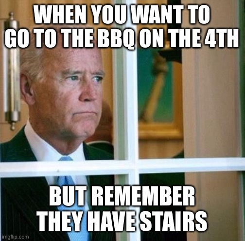 Damn Stairs |  WHEN YOU WANT TO GO TO THE BBQ ON THE 4TH; BUT REMEMBER THEY HAVE STAIRS | image tagged in sad joe biden | made w/ Imgflip meme maker