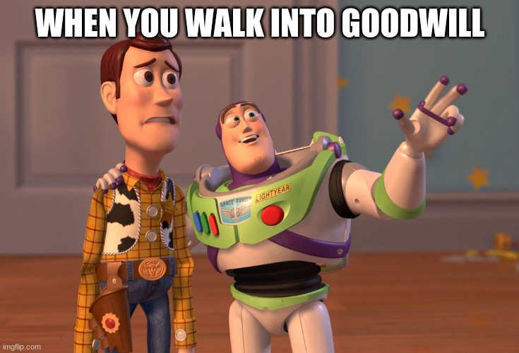 X, X Everywhere Meme |  WHEN YOU WALK INTO GOODWILL | image tagged in memes,x x everywhere | made w/ Imgflip meme maker