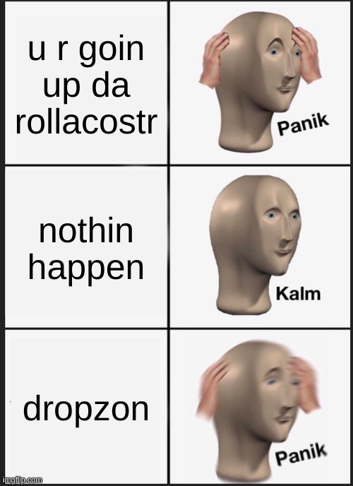rolla costr |  u r goin up da rollacostr; nothin happen; dropzon | image tagged in memes,panik kalm panik,da rolacostar | made w/ Imgflip meme maker
