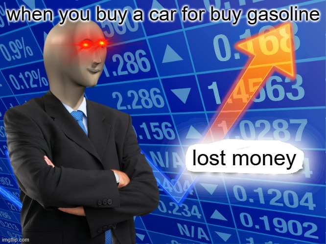 Empty Stonks |  when you buy a car for buy gasoline; lost money | image tagged in empty stonks | made w/ Imgflip meme maker