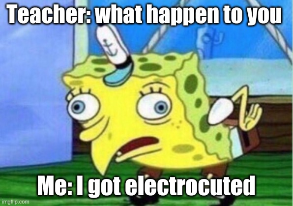 Mocking Spongebob |  Teacher: what happen to you; Me: I got electrocuted | image tagged in memes,mocking spongebob | made w/ Imgflip meme maker
