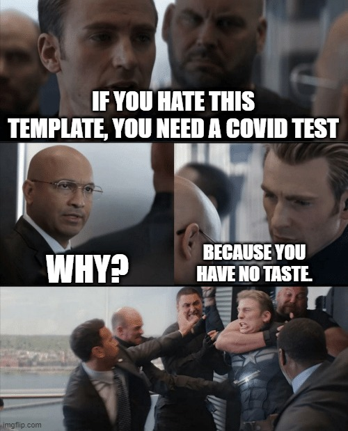 Covid joke gone wrong. |  IF YOU HATE THIS TEMPLATE, YOU NEED A COVID TEST; WHY? BECAUSE YOU HAVE NO TASTE. | image tagged in captain america elevator fight | made w/ Imgflip meme maker