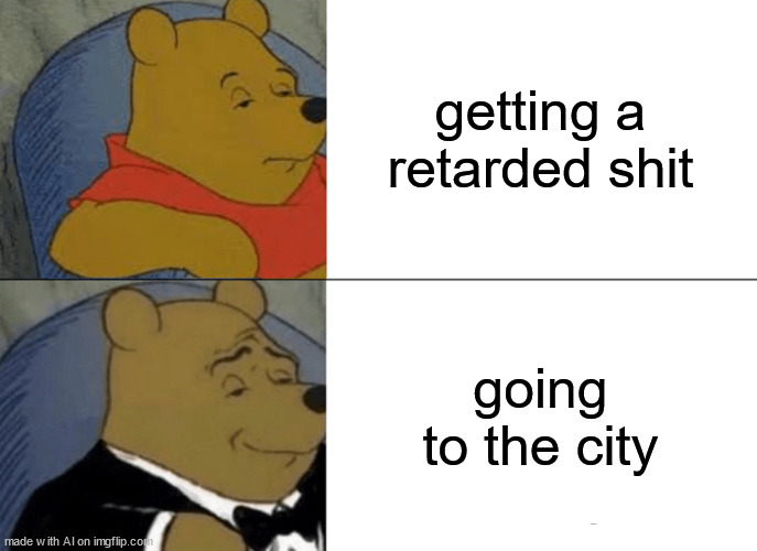 Tuxedo Winnie The Pooh Meme |  getting a retarded shit; going to the city | image tagged in memes,tuxedo winnie the pooh | made w/ Imgflip meme maker