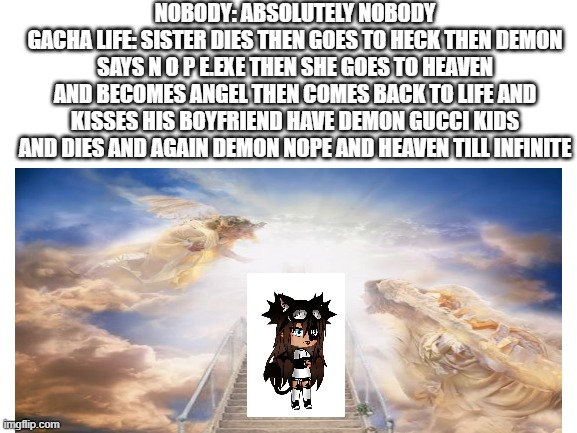 bruh |  NOBODY: ABSOLUTELY NOBODY GACHA LIFE: SISTER DIES THEN GOES TO HECK THEN DEMON SAYS N O P E.EXE THEN SHE GOES TO HEAVEN AND BECOMES ANGEL THEN COMES BACK TO LIFE AND KISSES HIS BOYFRIEND HAVE DEMON GUCCI KIDS AND DIES AND AGAIN DEMON NOPE AND HEAVEN TILL INFINITE | image tagged in dies from cringe,gay,gacha life | made w/ Imgflip meme maker