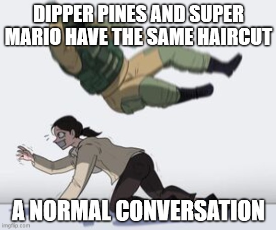 Normal conversation |  DIPPER PINES AND SUPER MARIO HAVE THE SAME HAIRCUT; A NORMAL CONVERSATION | image tagged in normal conversation | made w/ Imgflip meme maker